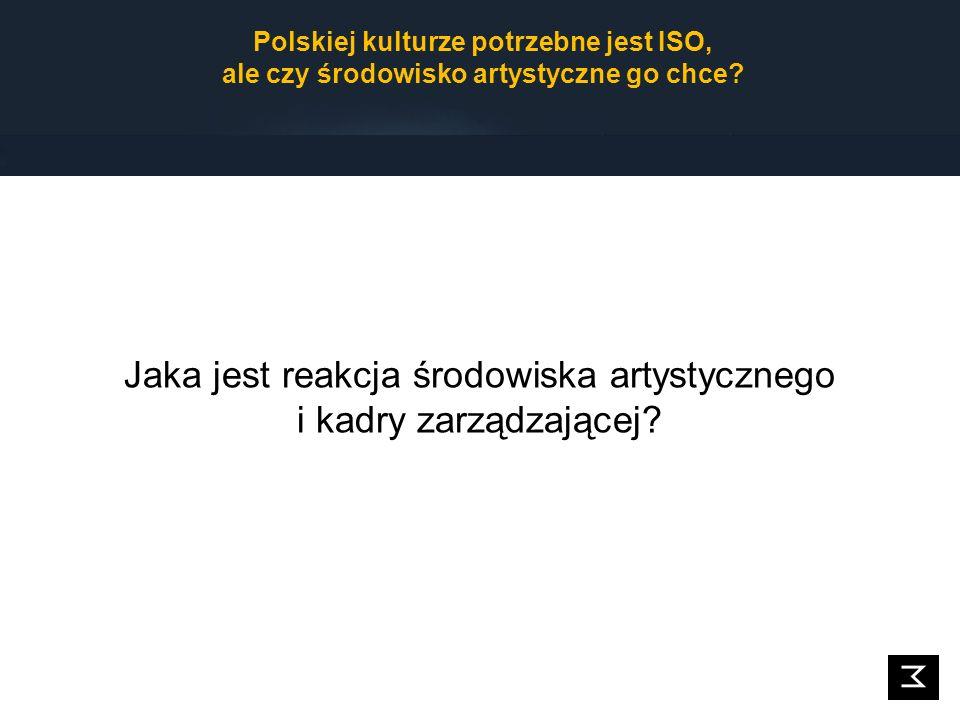 Jaka jest reakcja środowiska artystycznego i kadry zarządzającej? Polskiej kulturze potrzebne jest ISO, ale czy środowisko artystyczne go chce?