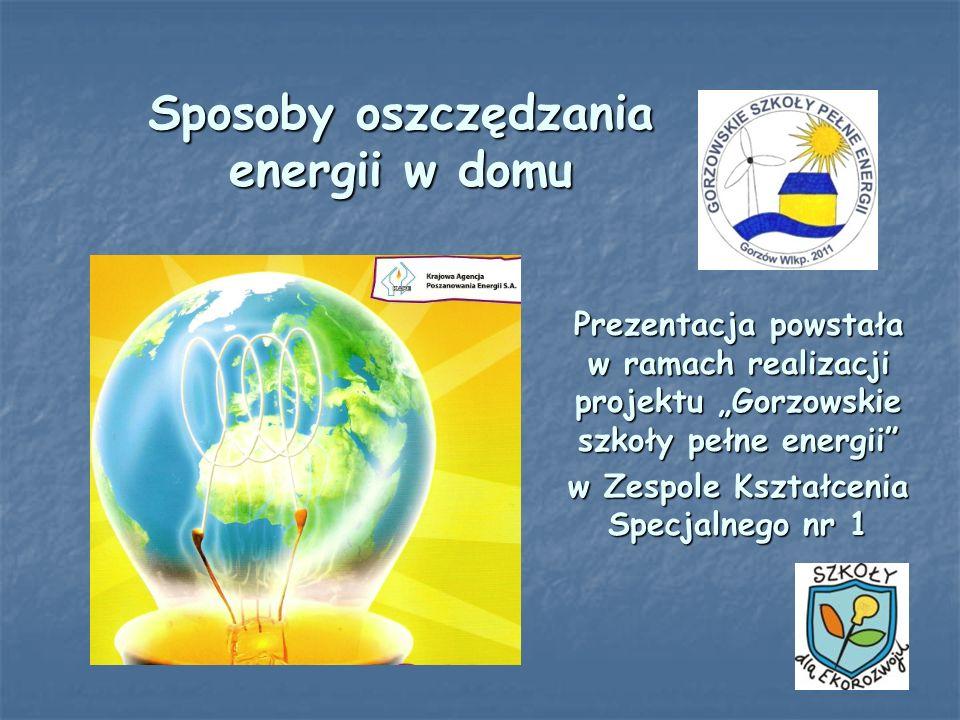 Sposoby oszczędzania energii w domu Prezentacja powstała w ramach realizacji projektu Gorzowskie szkoły pełne energii w Zespole Kształcenia Specjalneg