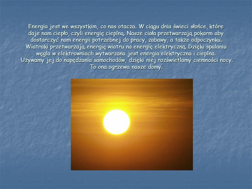 Energia jest we wszystkim, co nas otacza. W ciągu dnia świeci słońce, które daje nam ciepło, czyli energię cieplną. Nasze ciała przetwarzają pokarm ab