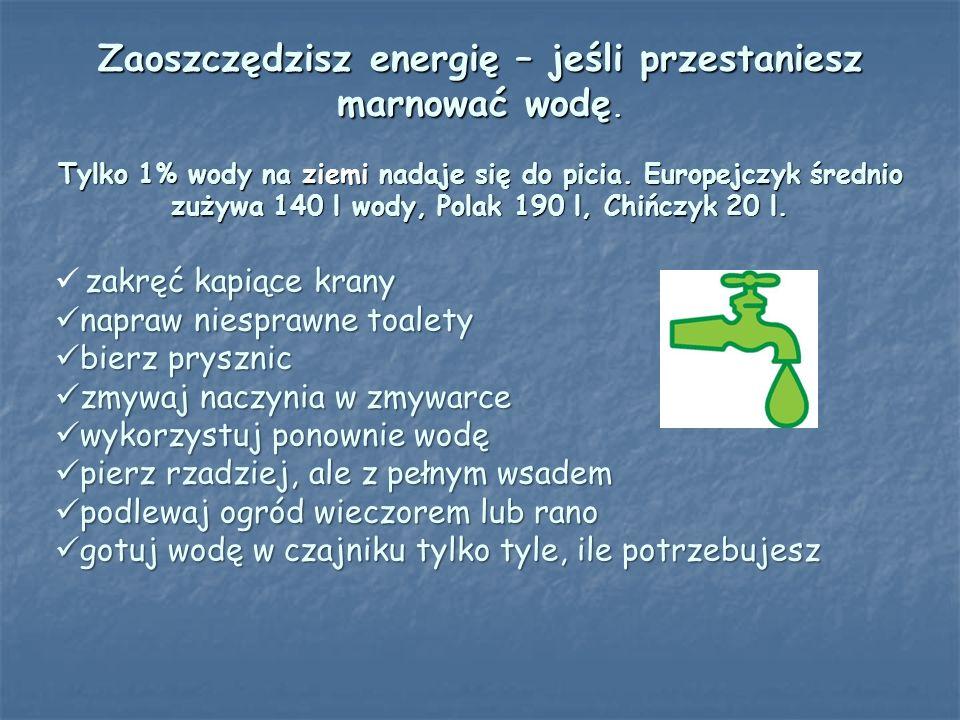 Zaoszczędzisz energię – jeśli przestaniesz marnować wodę. Tylko 1% wody na ziemi nadaje się do picia. Europejczyk średnio zużywa 140 l wody, Polak 190