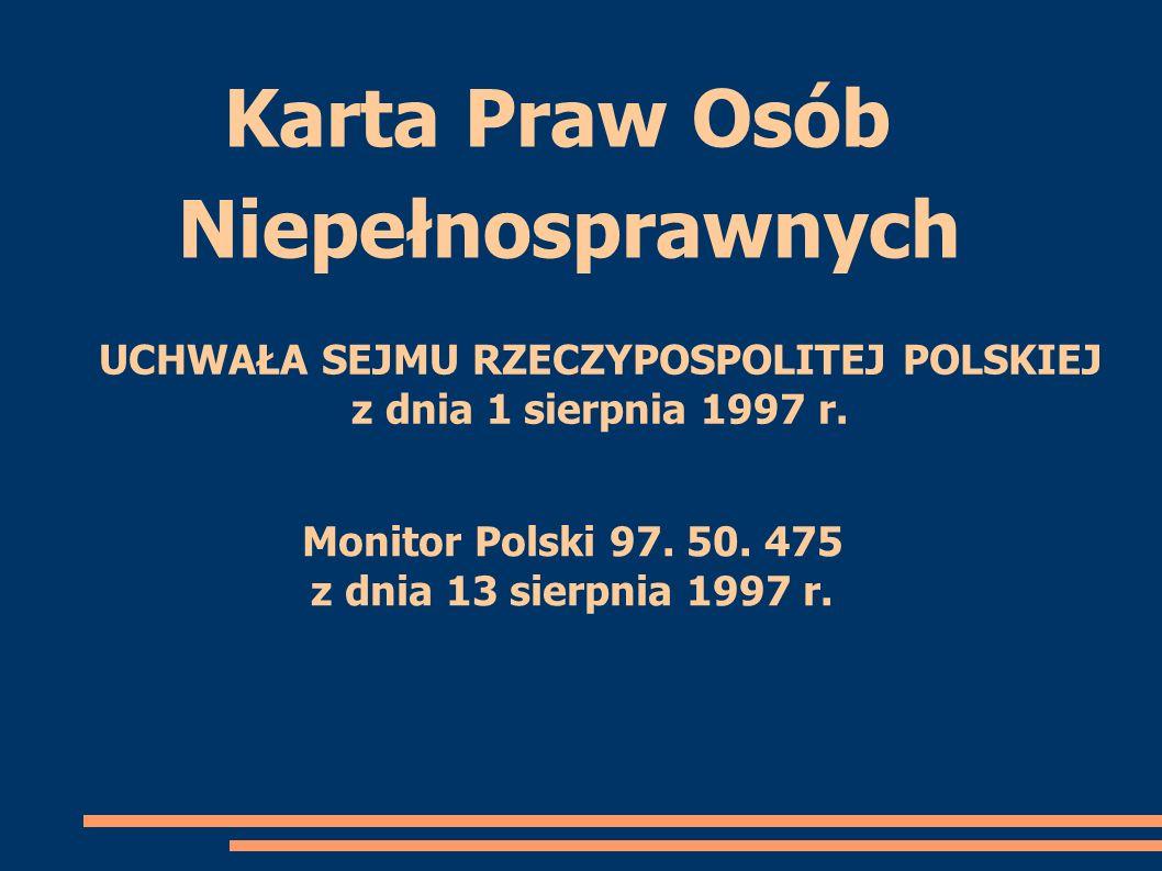 Karta Praw Osób Niepełnosprawnych Monitor Polski 97. 50. 475 z dnia 13 sierpnia 1997 r. UCHWAŁA SEJMU RZECZYPOSPOLITEJ POLSKIEJ z dnia 1 sierpnia 1997