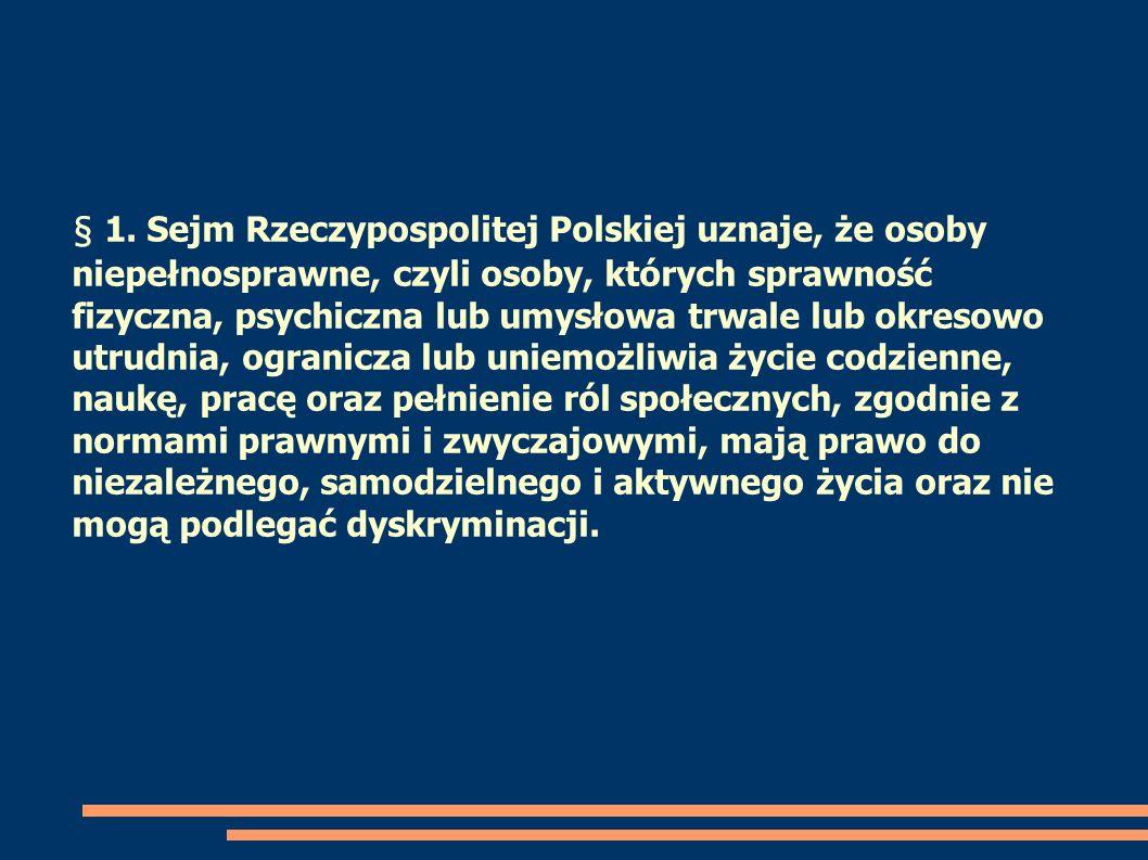 § 1. Sejm Rzeczypospolitej Polskiej uznaje, że osoby niepełnosprawne, czyli osoby, których sprawność fizyczna, psychiczna lub umysłowa trwale lub okre
