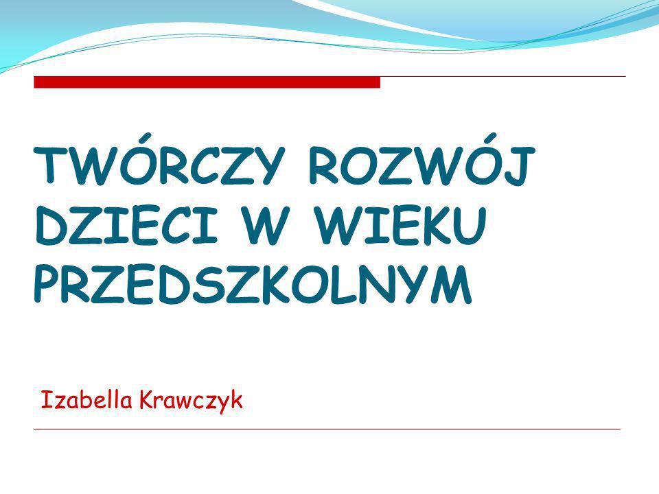 TWÓRCZY ROZWÓJ DZIECI W WIEKU PRZEDSZKOLNYM Izabella Krawczyk