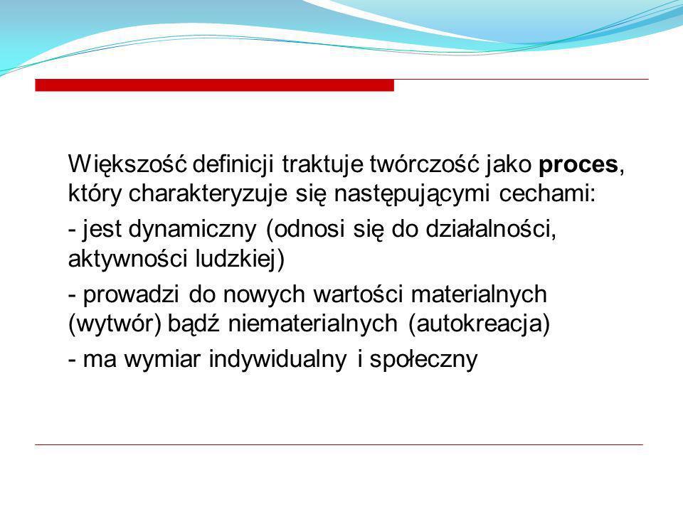 Większość definicji traktuje twórczość jako proces, który charakteryzuje się następującymi cechami: - jest dynamiczny (odnosi się do działalności, akt