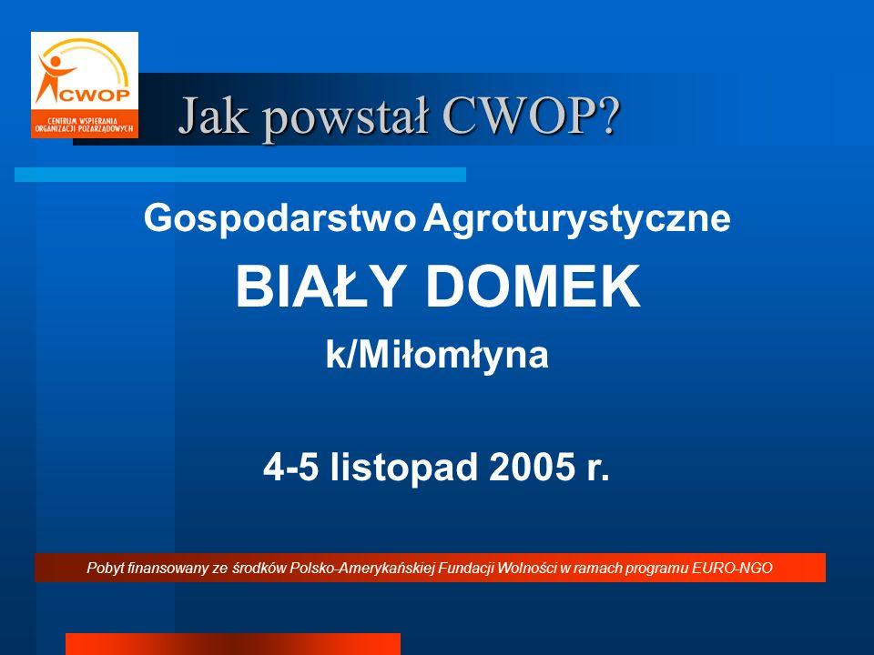 Jak powstał CWOP? Gospodarstwo Agroturystyczne BIAŁY DOMEK k/Miłomłyna 4-5 listopad 2005 r. Pobyt finansowany ze środków Polsko-Amerykańskiej Fundacji