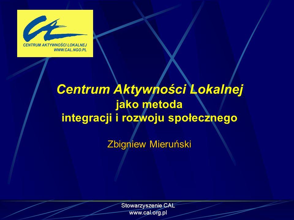 Stowarzyszenie CAL www.cal.org.pl Zbigniew Mieruński Centrum Aktywności Lokalnej jako metoda integracji i rozwoju społecznego Zbigniew Mieruński