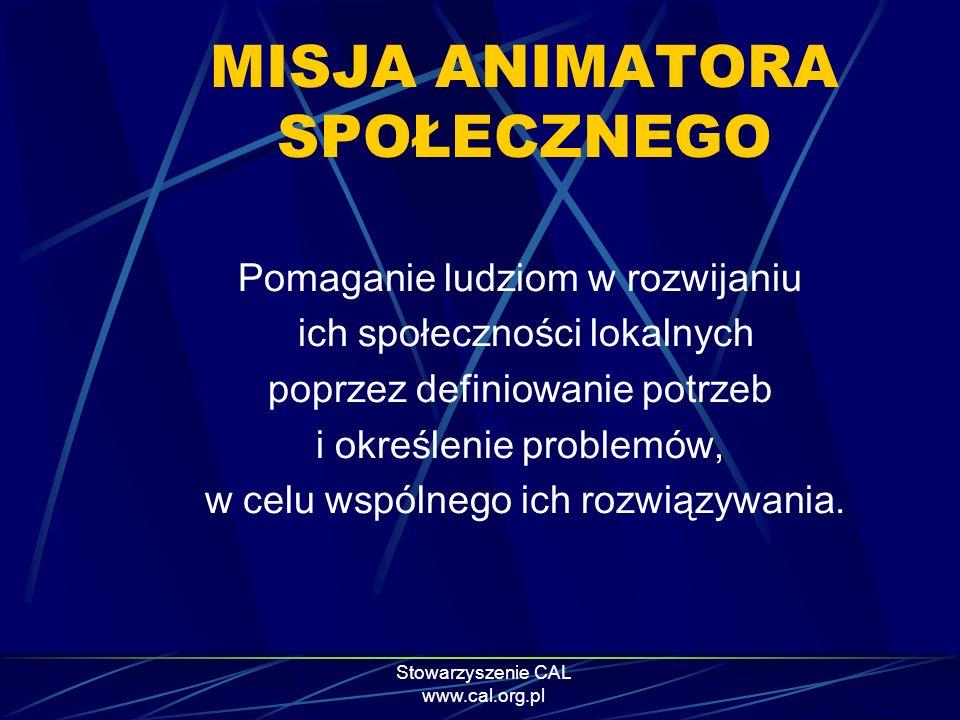 Stowarzyszenie CAL www.cal.org.pl MISJA ANIMATORA SPOŁECZNEGO Pomaganie ludziom w rozwijaniu ich społeczności lokalnych poprzez definiowanie potrzeb i