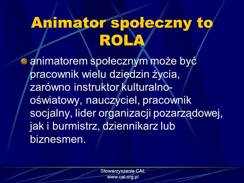 Stowarzyszenie CAL www.cal.org.pl Animator społeczny to ROLA animatorem społecznym może być pracownik wielu dziedzin życia, zarówno instruktor kultura