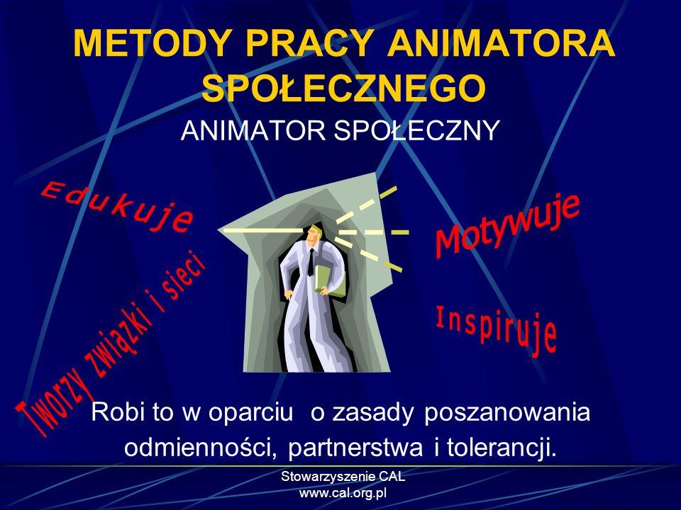 Stowarzyszenie CAL www.cal.org.pl ANIMATOR SPOŁECZNY Robi to w oparciu o zasady poszanowania odmienności, partnerstwa i tolerancji. METODY PRACY ANIMA