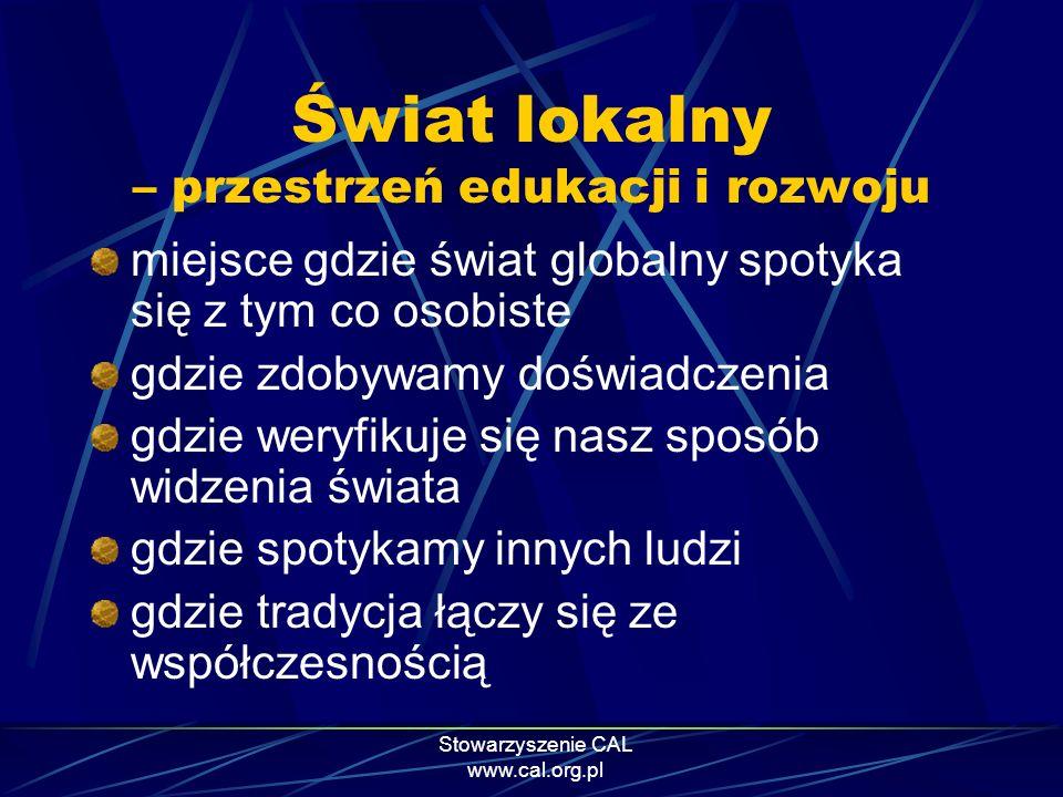 Stowarzyszenie CAL www.cal.org.pl Świat lokalny – przestrzeń edukacji i rozwoju miejsce gdzie świat globalny spotyka się z tym co osobiste gdzie zdoby
