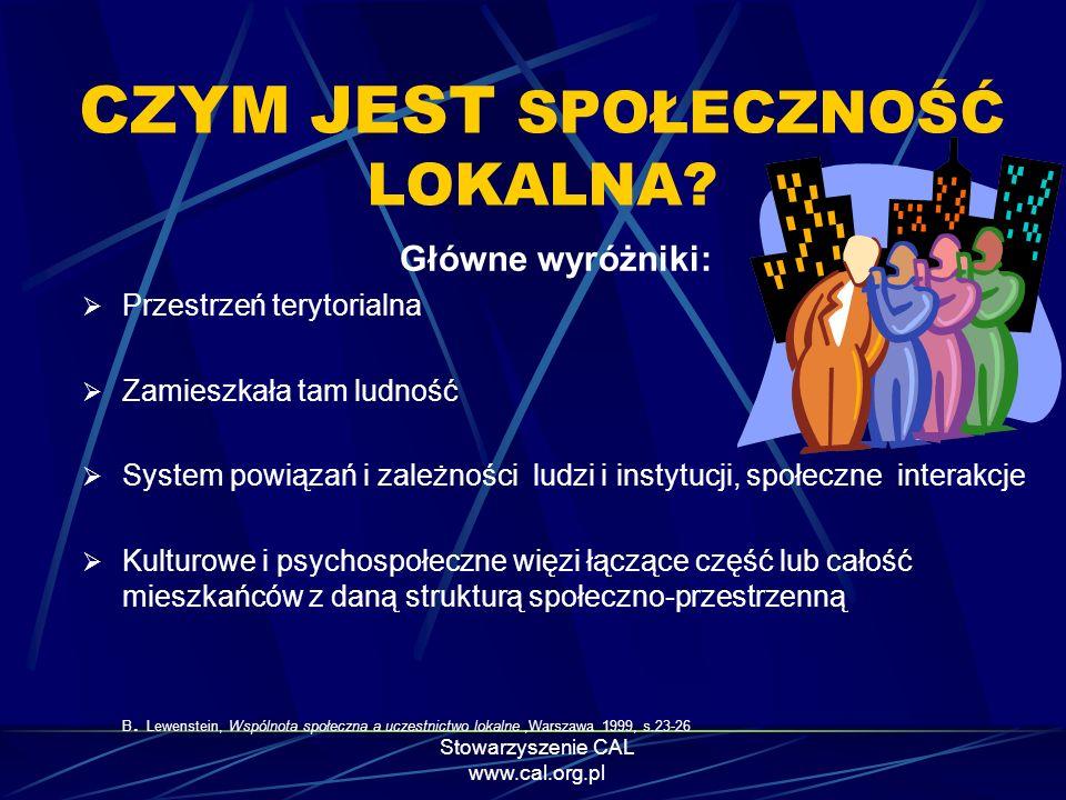 Stowarzyszenie CAL www.cal.org.pl CZYM JEST SPOŁECZNOŚĆ LOKALNA? Główne wyróżniki: Przestrzeń terytorialna Zamieszkała tam ludność System powiązań i z