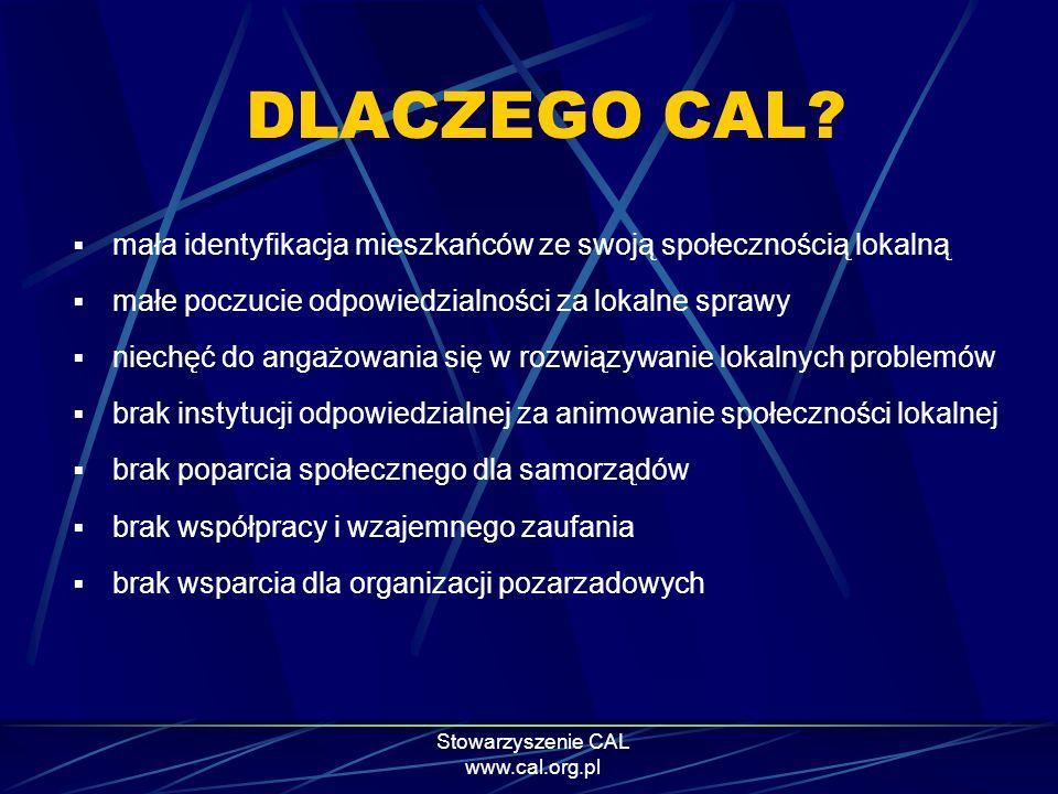 Stowarzyszenie CAL www.cal.org.pl Idea/model Centrum Aktywności Lokalnej - CAL Centrum Aktywności Lokalnej nie jest nową instytucją – jest sposobem działania lokalnych instytucji publicznych CAL służy: aktywizowaniu społeczności lokalnych tworzeniu poczucia tożsamości z określonym miejscem i grupą ludzi Motto CAL-a brzmi: Pomóżmy ludziom, żeby pomogli sami sobie