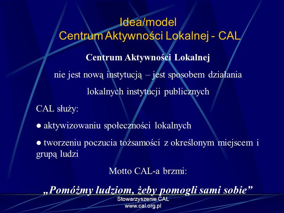 Stowarzyszenie CAL www.cal.org.pl Idea/model Centrum Aktywności Lokalnej - CAL Centrum Aktywności Lokalnej nie jest nową instytucją – jest sposobem dz