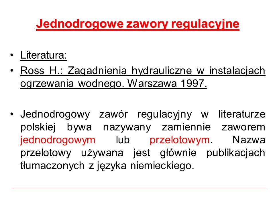 Jednodrogowe zawory regulacyjne Literatura: Ross H.: Zagadnienia hydrauliczne w instalacjach ogrzewania wodnego. Warszawa 1997. Jednodrogowy zawór reg