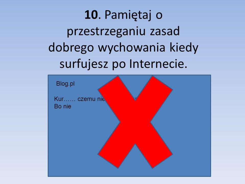 10. Pamiętaj o przestrzeganiu zasad dobrego wychowania kiedy surfujesz po Internecie. Blog.pl Kur…… czemu nie dałeś mi kasy Bo nie