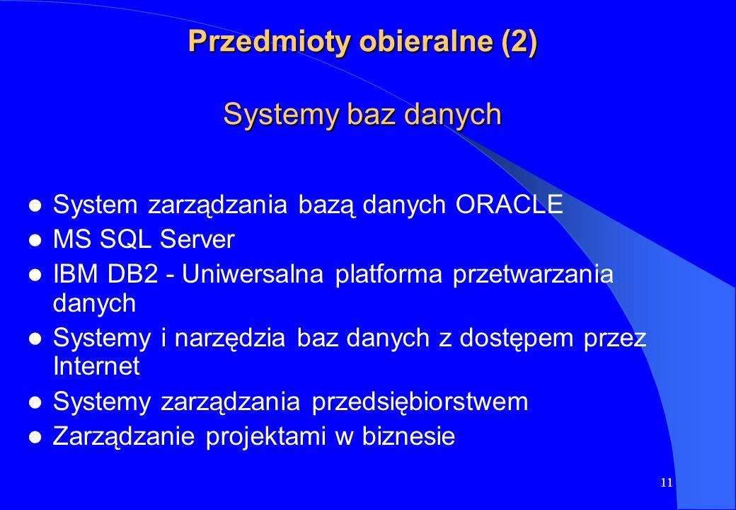 11 Przedmioty obieralne (2) Systemy baz danych System zarządzania bazą danych ORACLE MS SQL Server IBM DB2 - Uniwersalna platforma przetwarzania danyc
