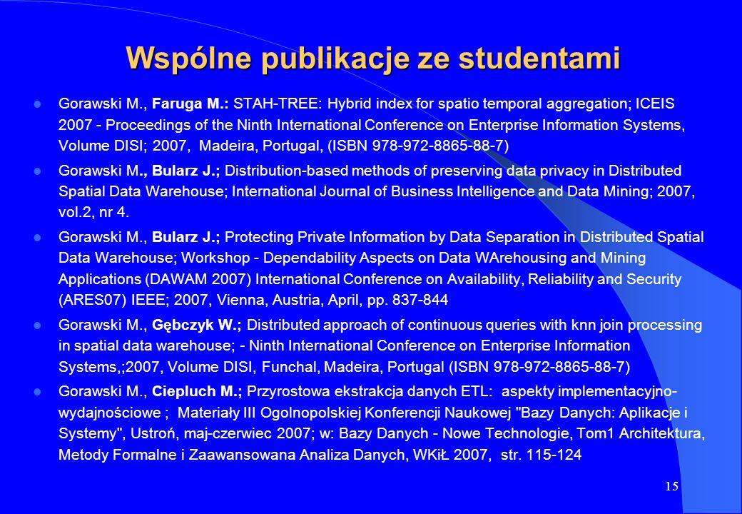 15 Wspólne publikacje ze studentami Gorawski M., Faruga M.: STAH-TREE: Hybrid index for spatio temporal aggregation; ICEIS 2007 - Proceedings of the N