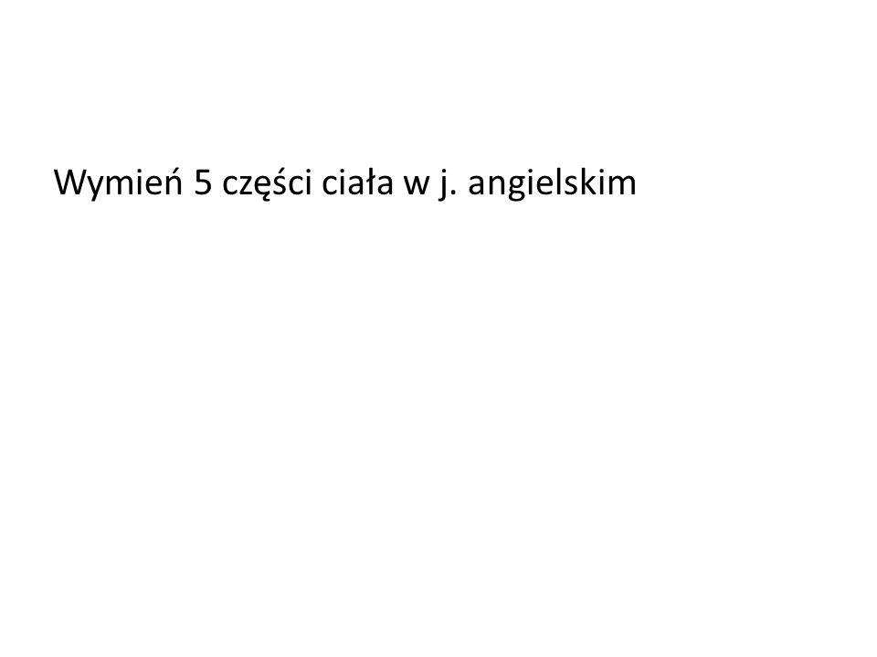 Wymień 5 części ciała w j. angielskim