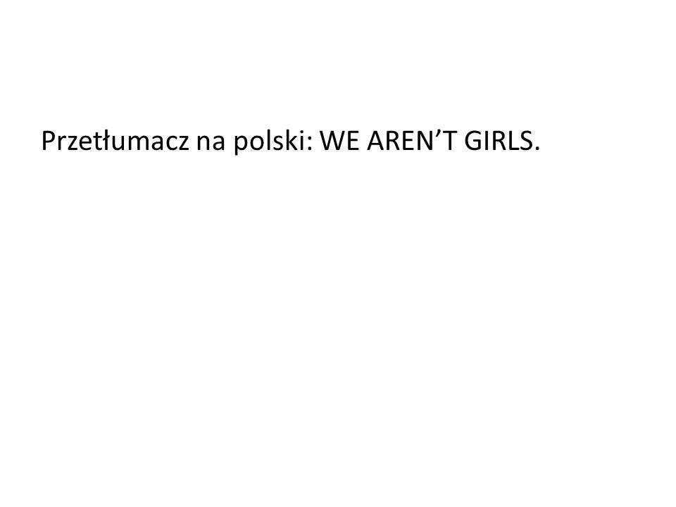 Przetłumacz na polski: WE ARENT GIRLS.