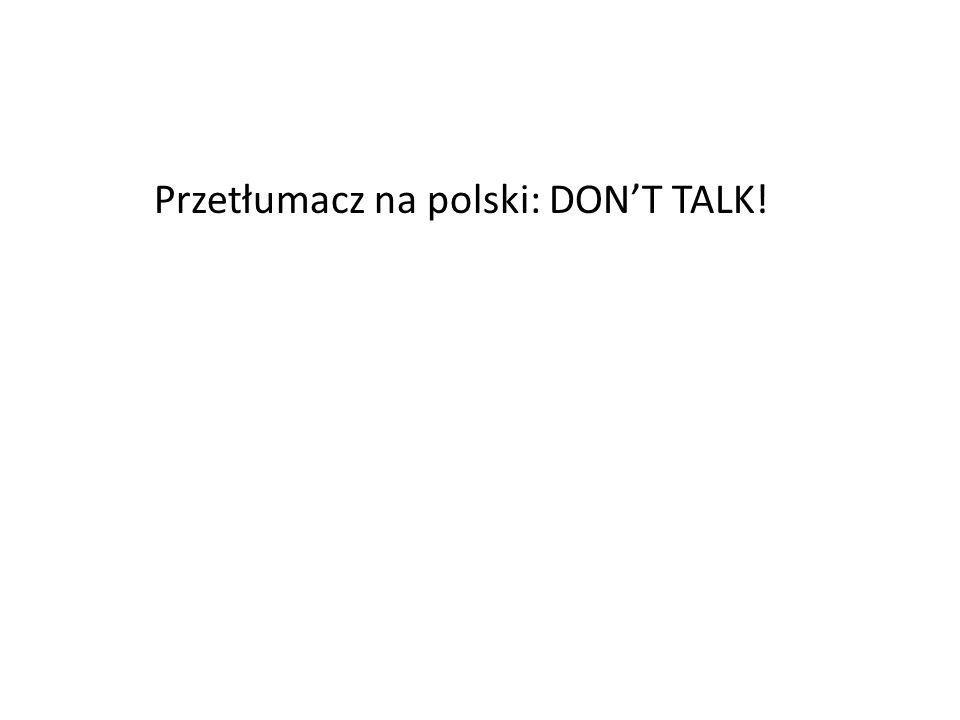 Przetłumacz na polski: DONT TALK!