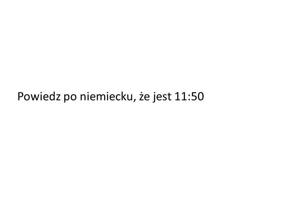 Powiedz po niemiecku, że jest 11:50