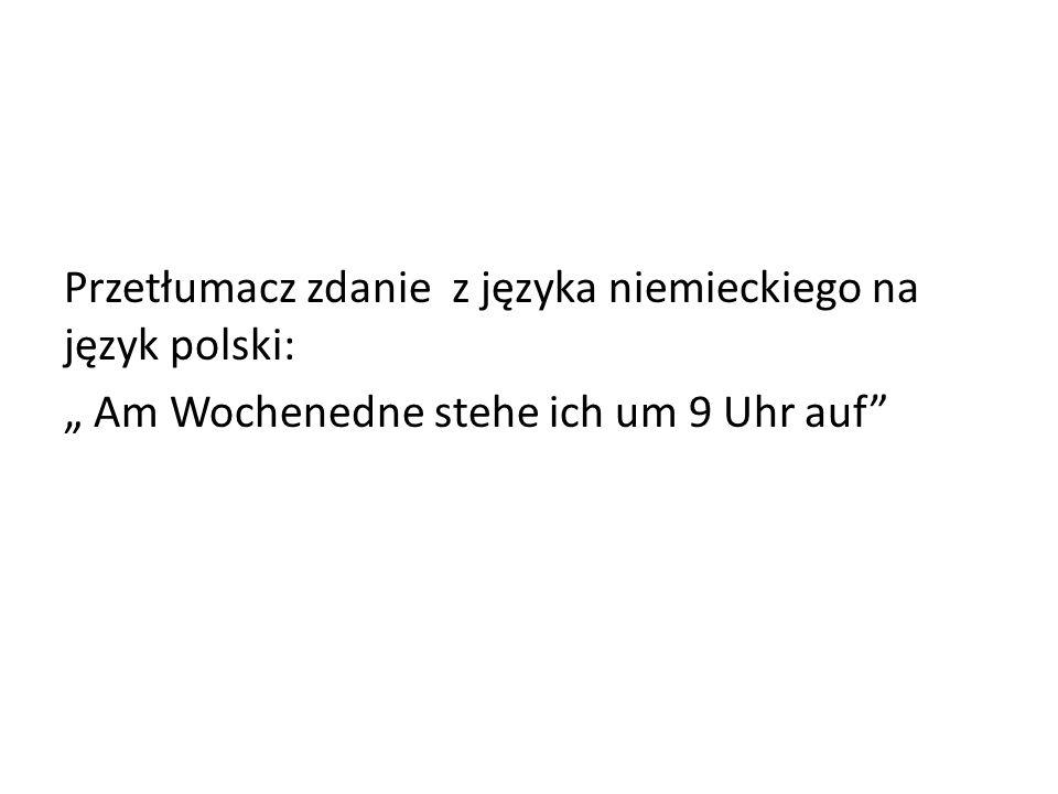 Przetłumacz zdanie z języka niemieckiego na język polski: Am Wochenedne stehe ich um 9 Uhr auf