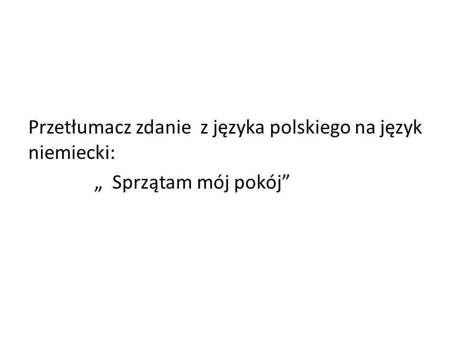 Przetłumacz zdanie z języka polskiego na język niemiecki: Sprzątam mój pokój