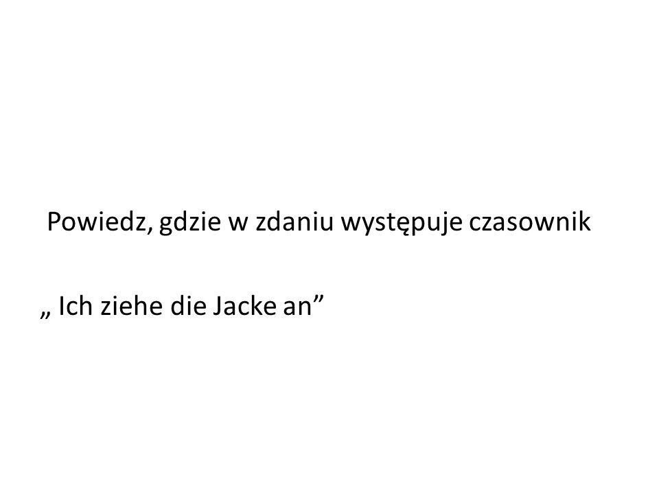 Powiedz, gdzie w zdaniu występuje czasownik Ich ziehe die Jacke an