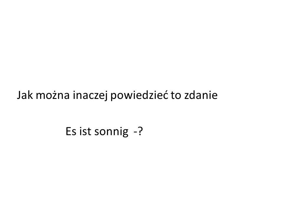 Jak można inaczej powiedzieć to zdanie Es ist sonnig -?