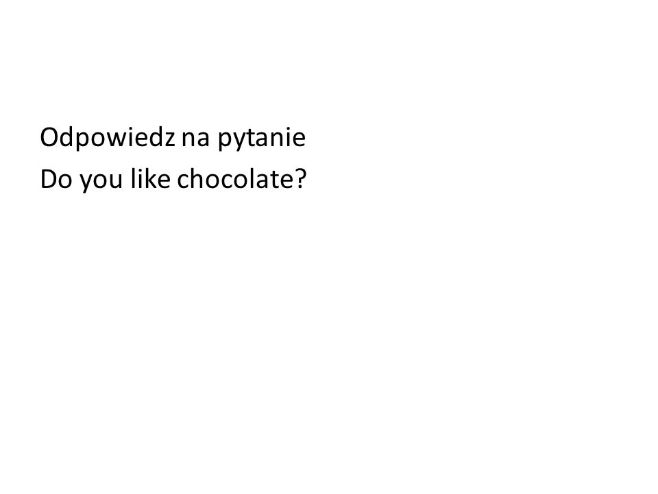 Odpowiedz na pytanie Do you like chocolate?