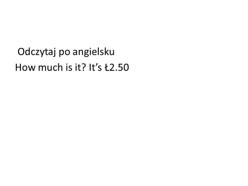 Odczytaj po angielsku How much is it? Its Ł2.50