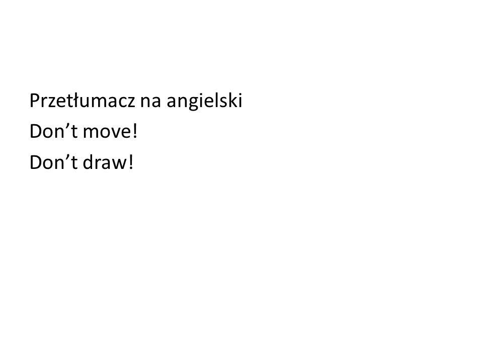 Przetłumacz na angielski Dont move! Dont draw!