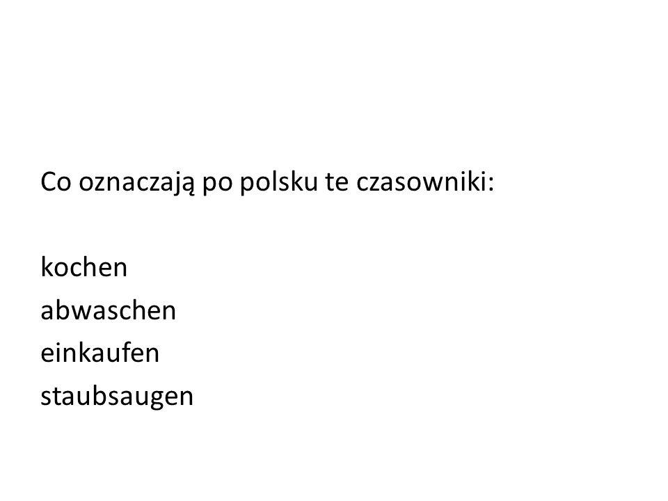 Co oznaczają po polsku te czasowniki: kochen abwaschen einkaufen staubsaugen