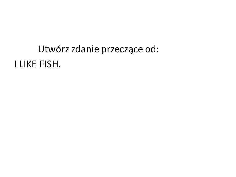 Utwórz zdanie przeczące od: I LIKE FISH.