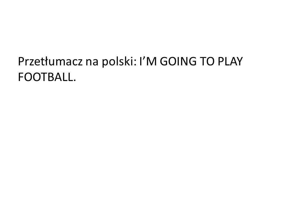 Przetłumacz na polski: IM GOING TO PLAY FOOTBALL.