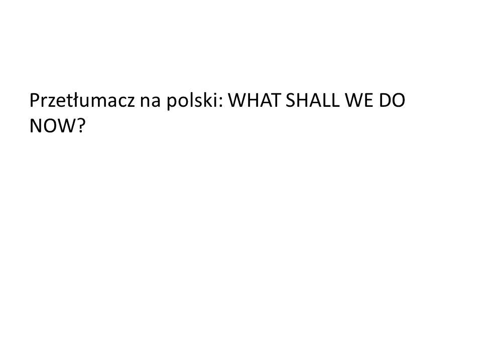 Przetłumacz na polski: WHAT SHALL WE DO NOW?