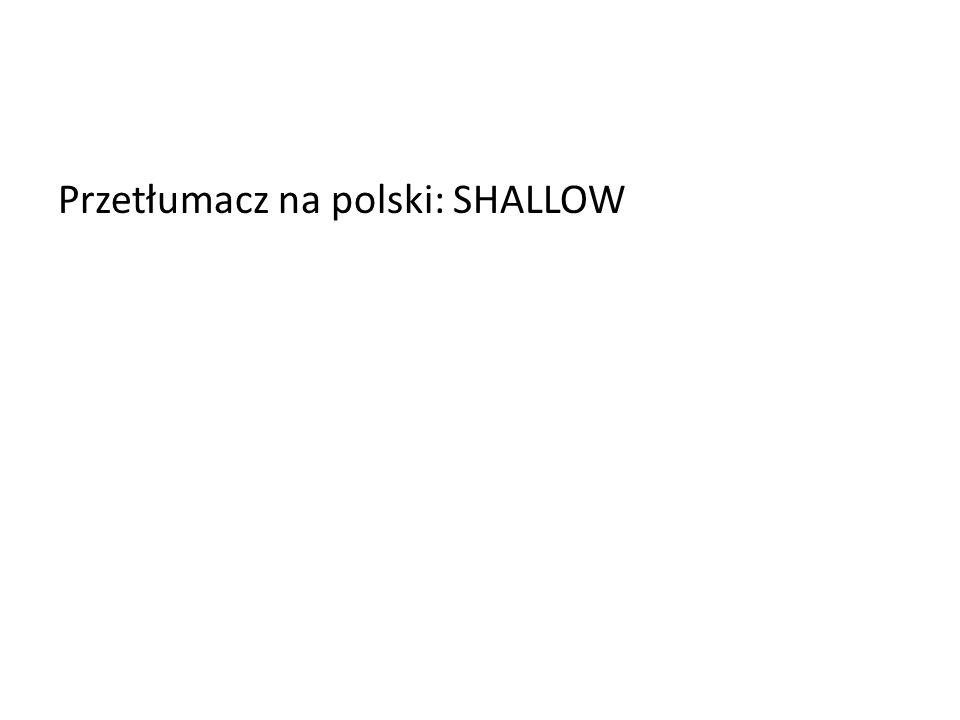 Przetłumacz na polski: SHALLOW