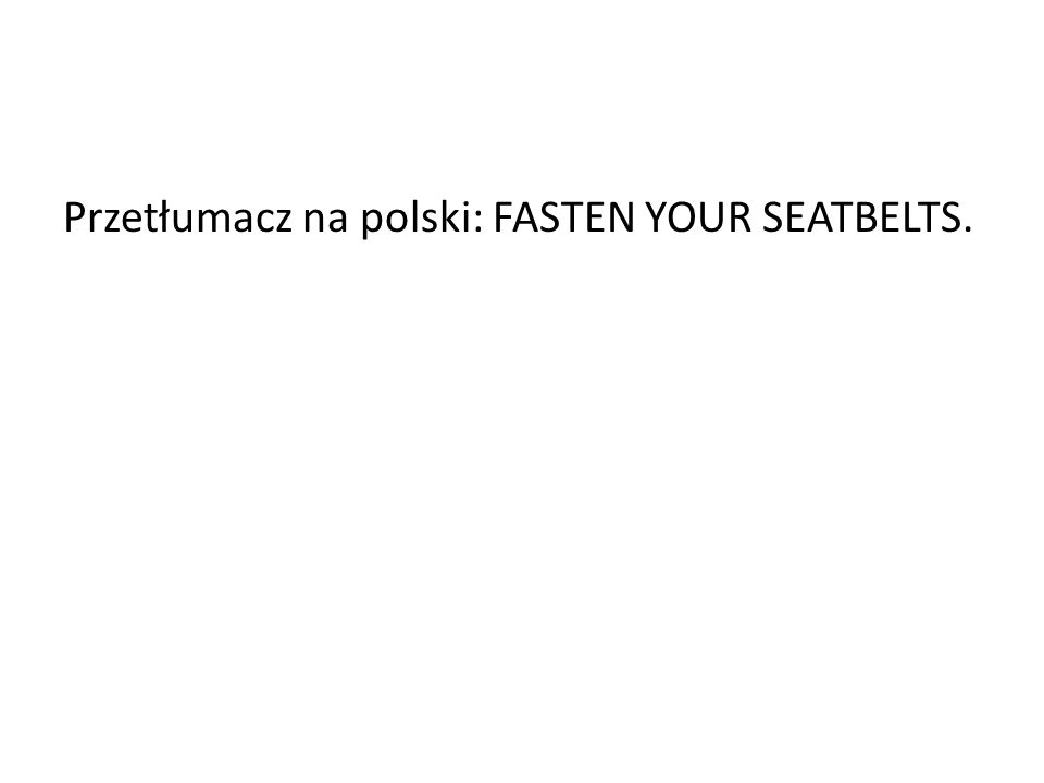 Przetłumacz na polski: FASTEN YOUR SEATBELTS.