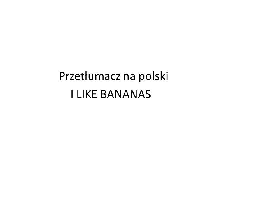 Przetłumacz na polski I LIKE BANANAS