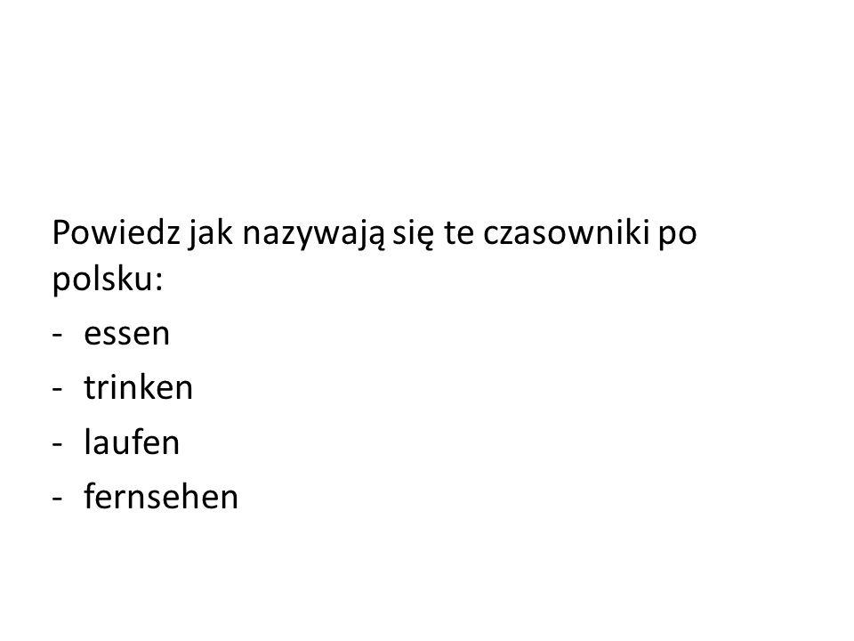 Powiedz jak nazywają się te czasowniki po polsku: -essen -trinken -laufen -fernsehen