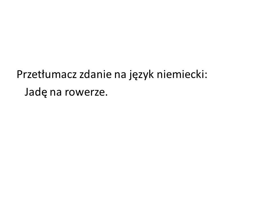 Przetłumacz zdanie na język niemiecki: Jadę na rowerze.