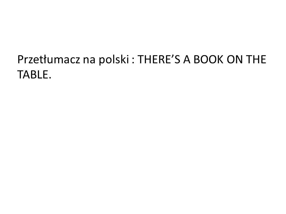 Przetłumacz na polski : THERES A BOOK ON THE TABLE.