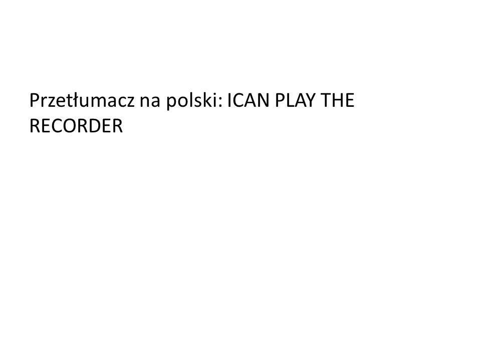 Przetłumacz na polski: ICAN PLAY THE RECORDER