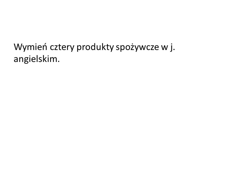 Wymień cztery produkty spożywcze w j. angielskim.