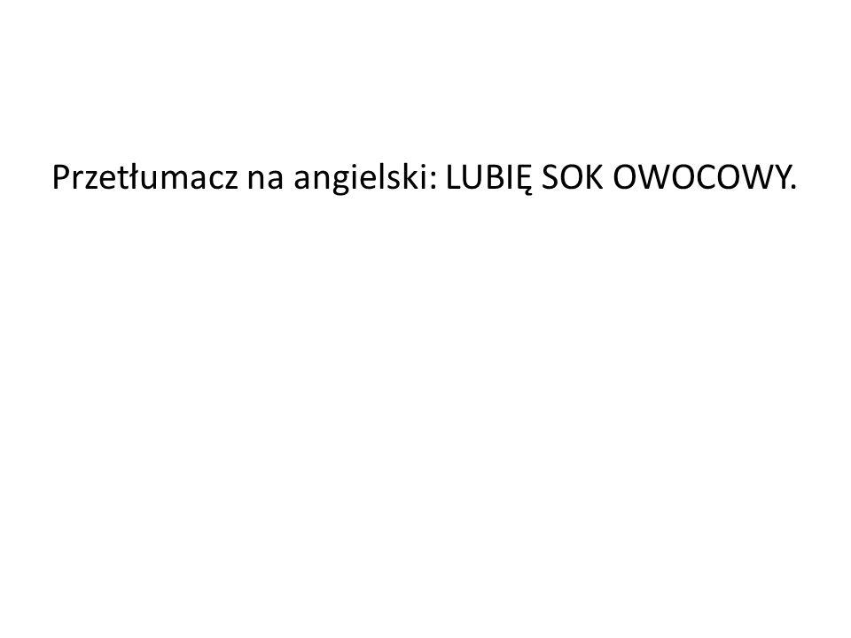 Przetłumacz na angielski: LUBIĘ SOK OWOCOWY.