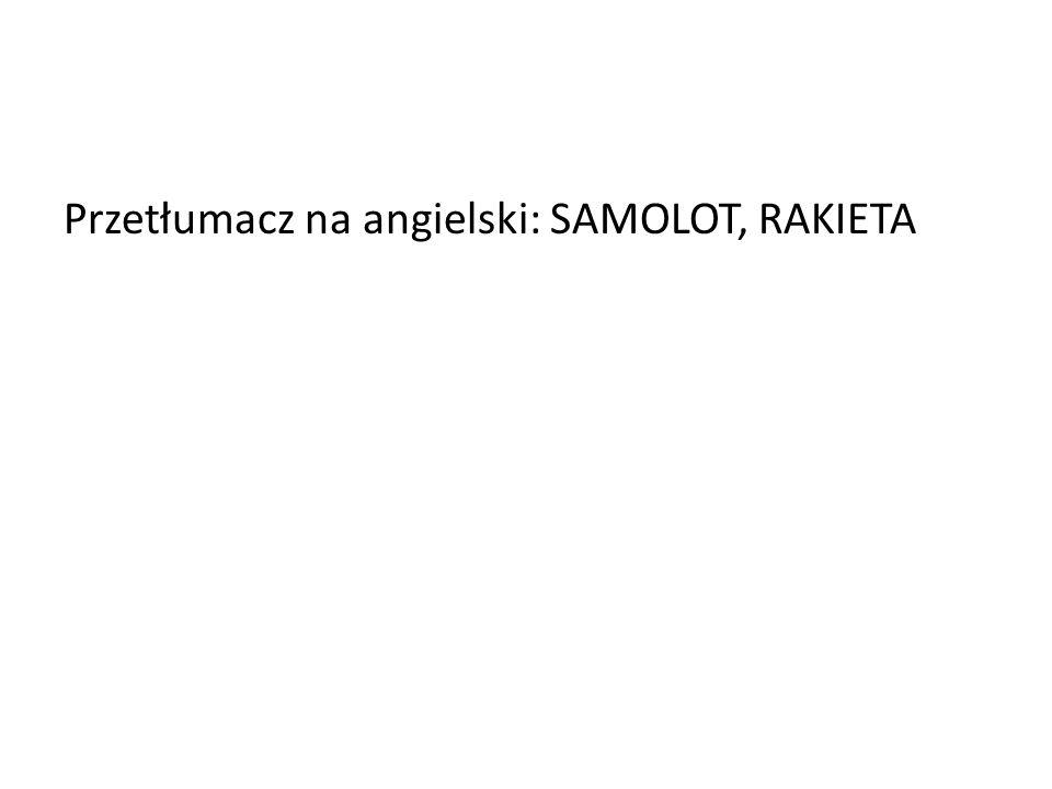 Przetłumacz na angielski: SAMOLOT, RAKIETA