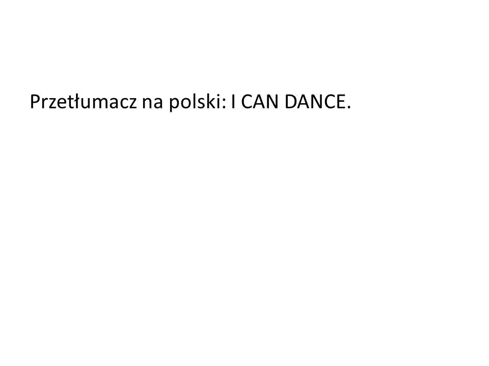 Przetłumacz na polski: I CAN DANCE.