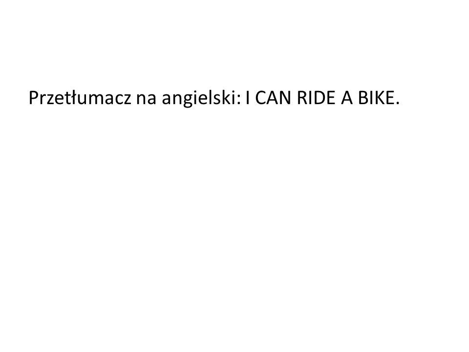 Przetłumacz na angielski: I CAN RIDE A BIKE.