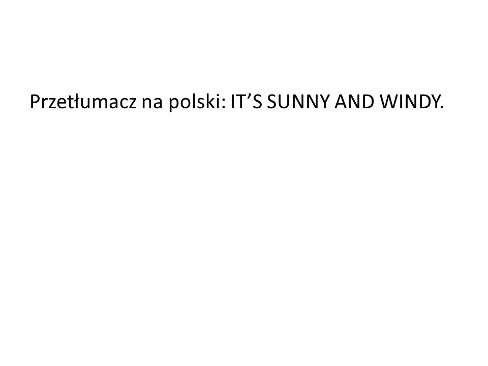 Przetłumacz na polski: ITS SUNNY AND WINDY.