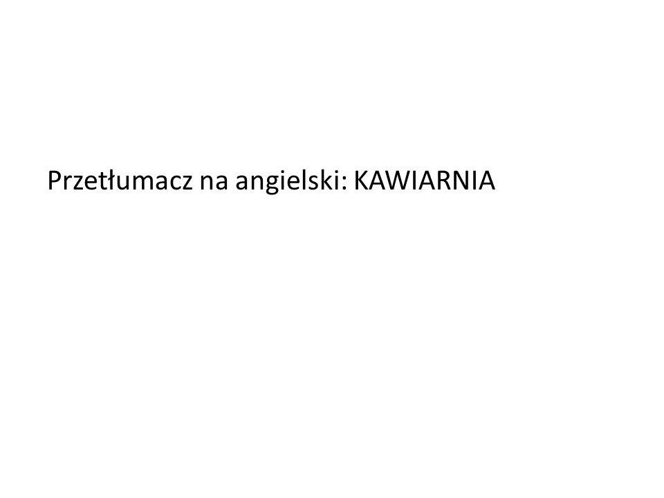Przetłumacz na angielski: KAWIARNIA